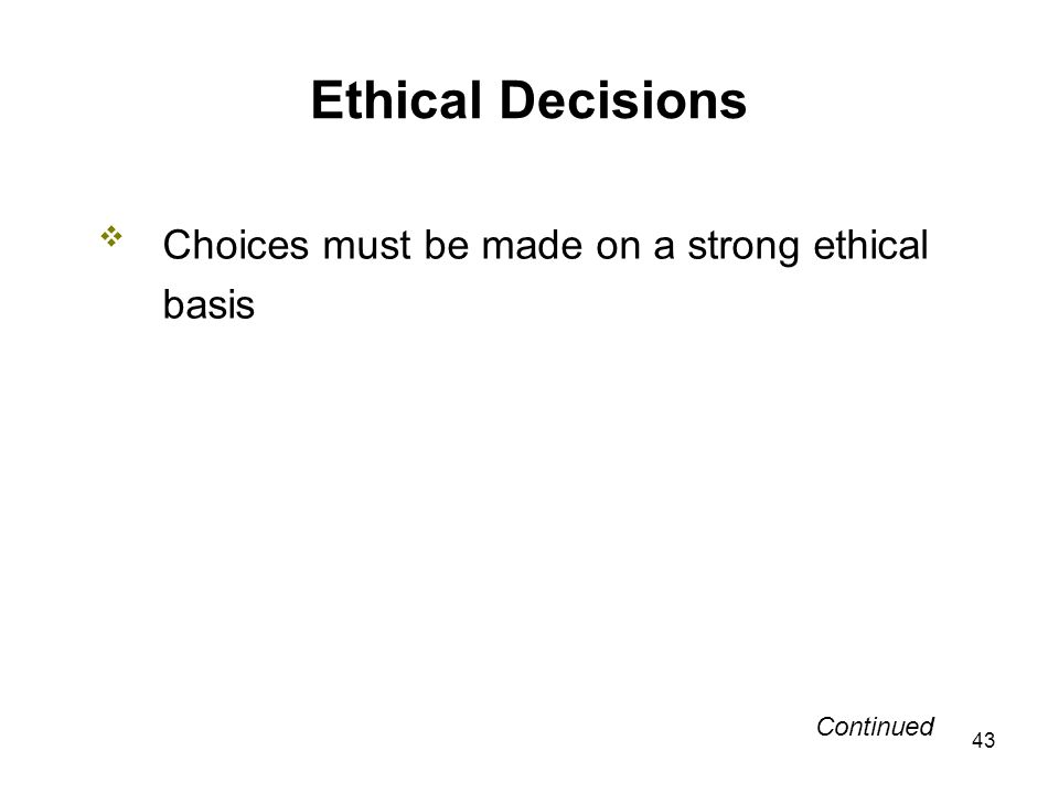 43 Ethical Decisions Choices must be made on a strong ethical basis Continued