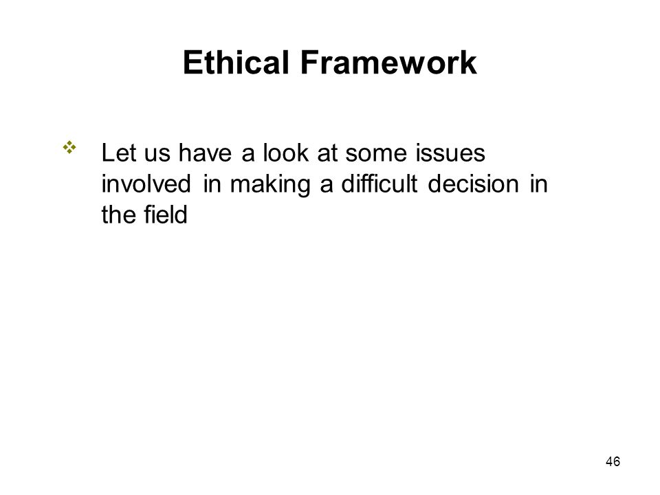 46 Ethical Framework Let us have a look at some issues involved in making a difficult decision in the field