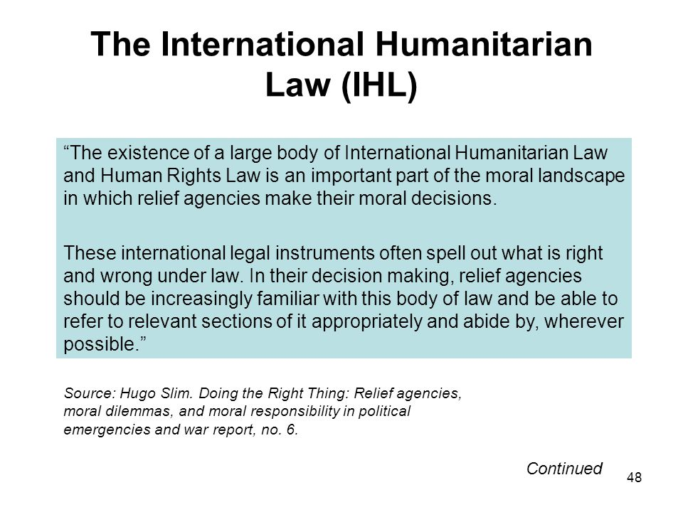 48 The International Humanitarian Law (IHL) The existence of a large body of International Humanitarian Law and Human Rights Law is an important part
