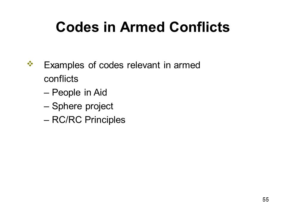 55 Codes in Armed Conflicts Examples of codes relevant in armed conflicts – People in Aid – Sphere project – RC/RC Principles