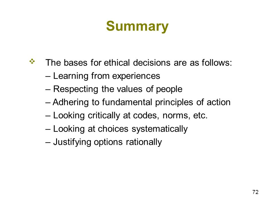 72 Summary The bases for ethical decisions are as follows: – Learning from experiences – Respecting the values of people – Adhering to fundamental pri
