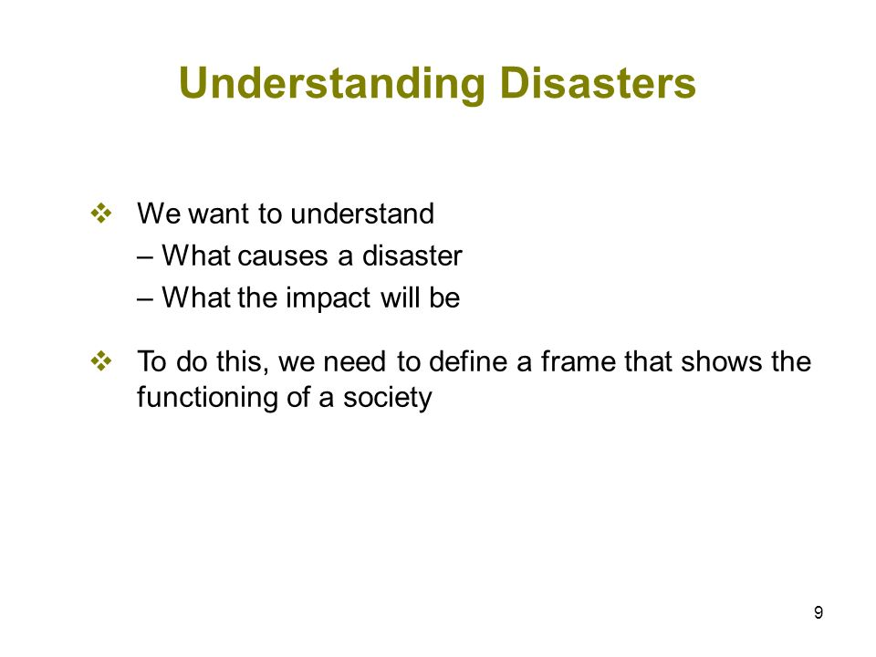 9 Understanding Disasters We want to understand – What causes a disaster – What the impact will be To do this, we need to define a frame that shows th