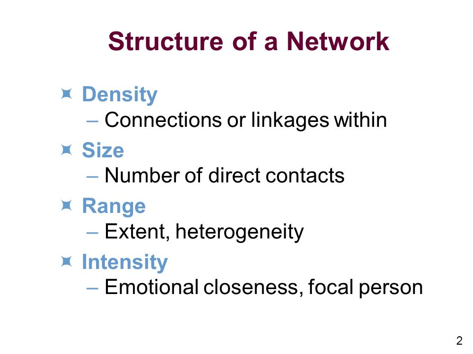 2 Structure of a Network Density –Connections or linkages within Size –Number of direct contacts Range –Extent, heterogeneity Intensity –Emotional closeness, focal person