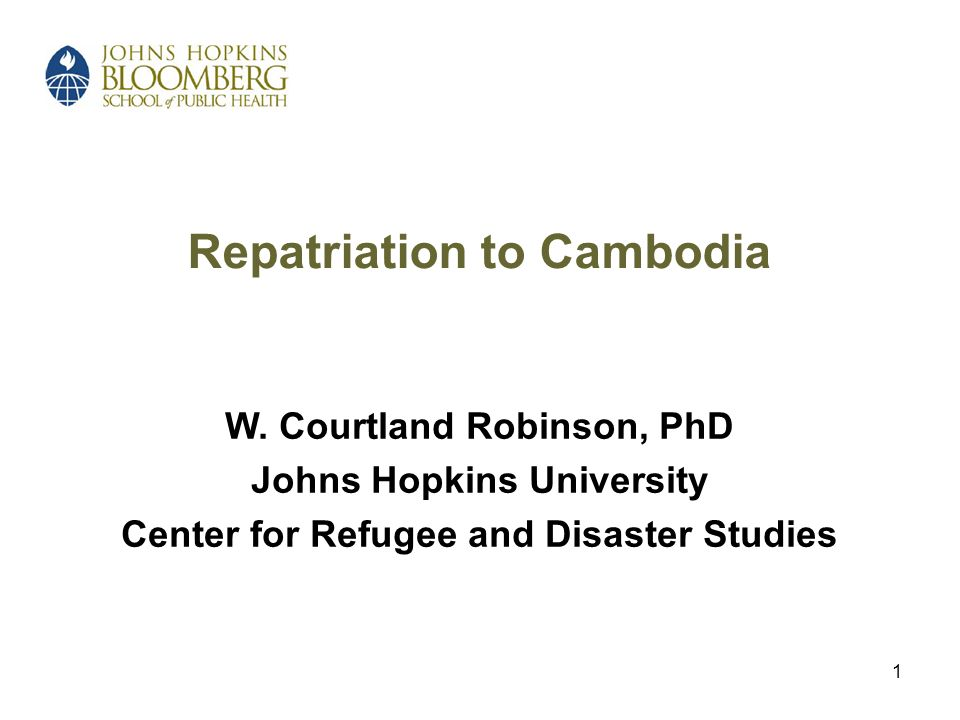 1 Repatriation to Cambodia W. Courtland Robinson, PhD Johns Hopkins University Center for Refugee and Disaster Studies