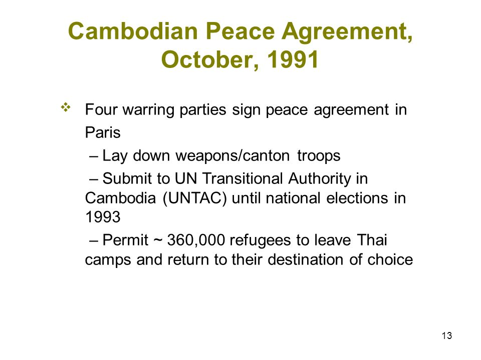 13 Cambodian Peace Agreement, October, 1991 Four warring parties sign peace agreement in Paris – Lay down weapons/canton troops – Submit to UN Transitional Authority in Cambodia (UNTAC) until national elections in 1993 – Permit ~ 360,000 refugees to leave Thai camps and return to their destination of choice