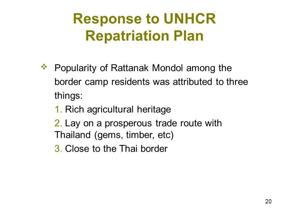 20 Response to UNHCR Repatriation Plan Popularity of Rattanak Mondol among the border camp residents was attributed to three things: 1. Rich agricultu