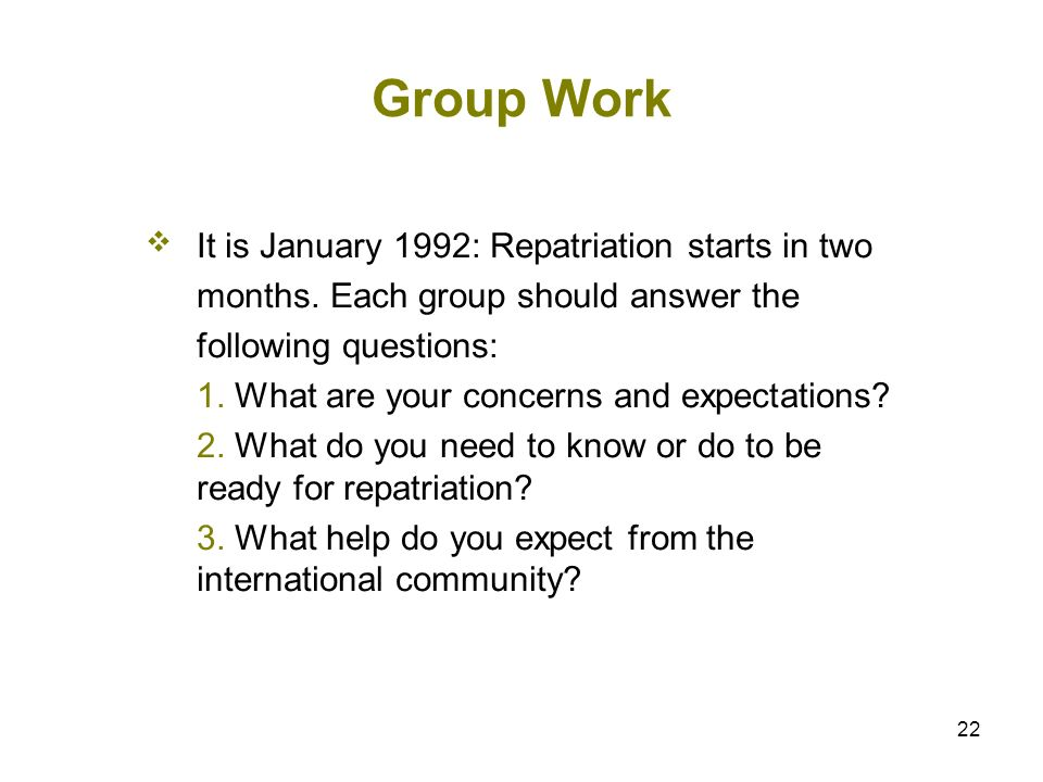 22 Group Work It is January 1992: Repatriation starts in two months. Each group should answer the following questions: 1. What are your concerns and e