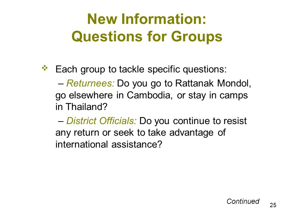 25 New Information: Questions for Groups Each group to tackle specific questions: – Returnees: Do you go to Rattanak Mondol, go elsewhere in Cambodia,