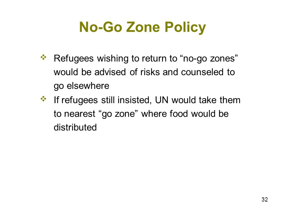 32 No-Go Zone Policy Refugees wishing to return to no-go zones would be advised of risks and counseled to go elsewhere If refugees still insisted, UN would take them to nearest go zone where food would be distributed