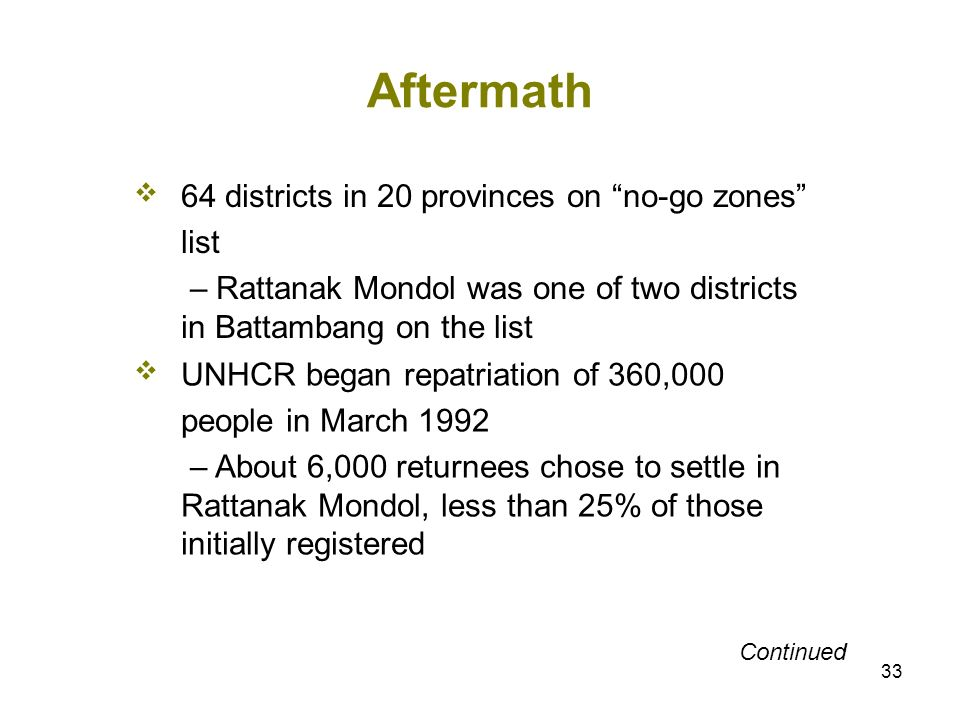33 Aftermath 64 districts in 20 provinces on no-go zones list – Rattanak Mondol was one of two districts in Battambang on the list UNHCR began repatriation of 360,000 people in March 1992 – About 6,000 returnees chose to settle in Rattanak Mondol, less than 25% of those initially registered Continued