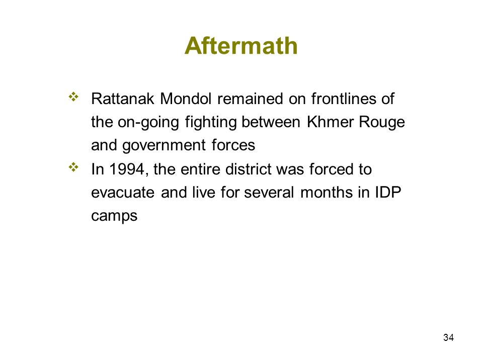 34 Aftermath Rattanak Mondol remained on frontlines of the on-going fighting between Khmer Rouge and government forces In 1994, the entire district wa