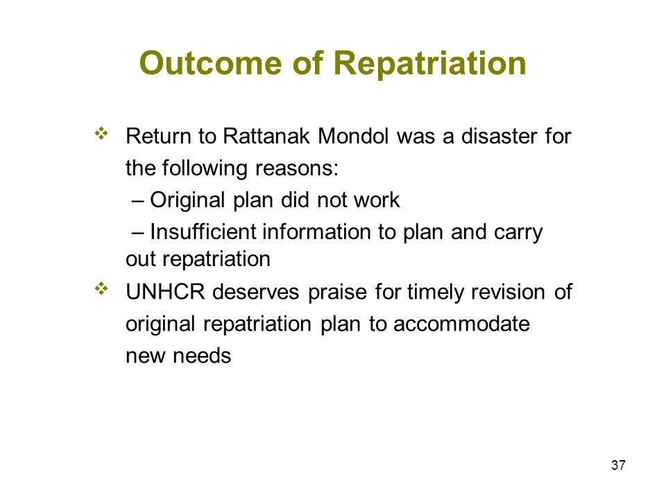 37 Outcome of Repatriation Return to Rattanak Mondol was a disaster for the following reasons: – Original plan did not work – Insufficient information to plan and carry out repatriation UNHCR deserves praise for timely revision of original repatriation plan to accommodate new needs