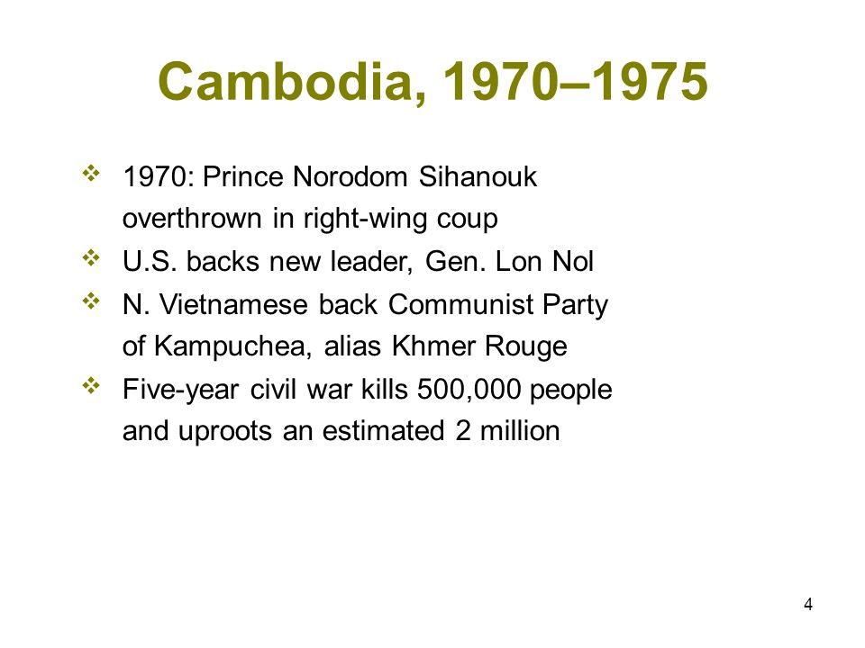 4 Cambodia, 1970–1975 1970: Prince Norodom Sihanouk overthrown in right-wing coup U.S. backs new leader, Gen. Lon Nol N. Vietnamese back Communist Par