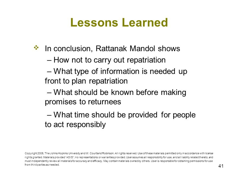 41 Lessons Learned In conclusion, Rattanak Mandol shows – How not to carry out repatriation – What type of information is needed up front to plan repatriation – What should be known before making promises to returnees – What time should be provided for people to act responsibly Copyright 2005, The Johns Hopkins University and W.