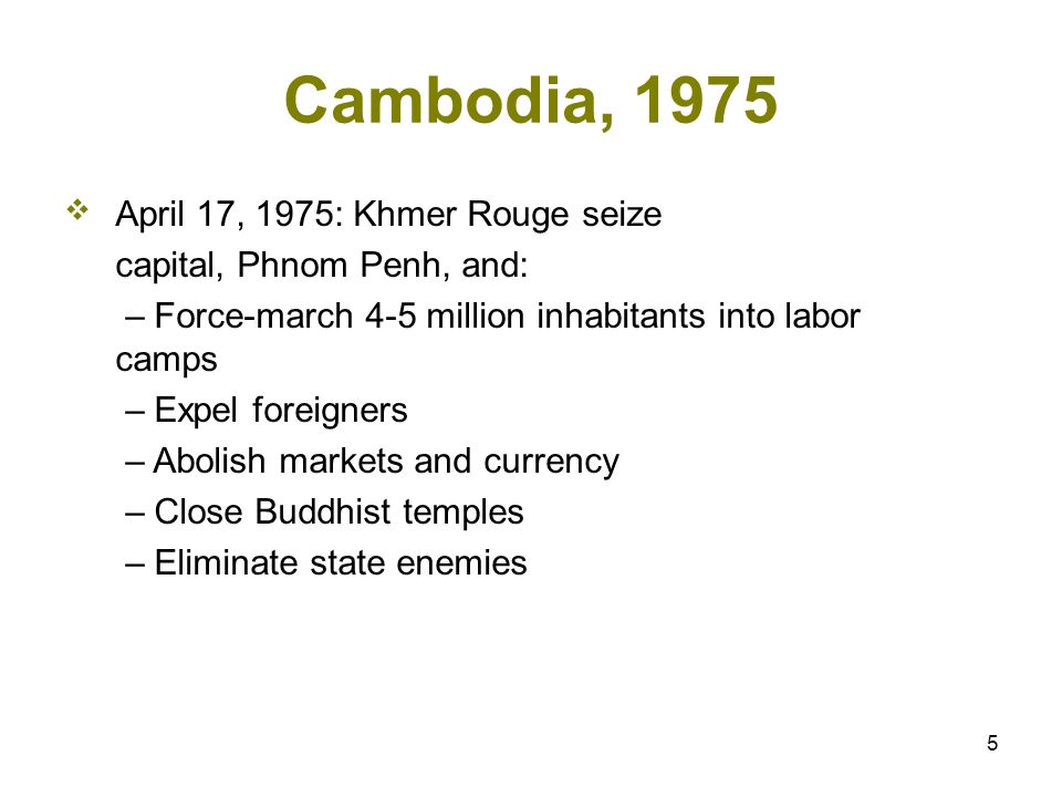 5 Cambodia, 1975 April 17, 1975: Khmer Rouge seize capital, Phnom Penh, and: – Force-march 4-5 million inhabitants into labor camps – Expel foreigners – Abolish markets and currency – Close Buddhist temples – Eliminate state enemies