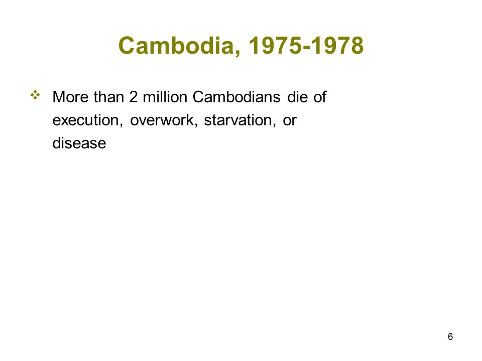 6 Cambodia, 1975-1978 More than 2 million Cambodians die of execution, overwork, starvation, or disease