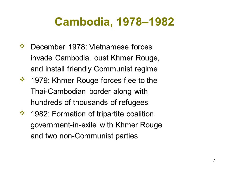 7 Cambodia, 1978–1982 December 1978: Vietnamese forces invade Cambodia, oust Khmer Rouge, and install friendly Communist regime 1979: Khmer Rouge forces flee to the Thai-Cambodian border along with hundreds of thousands of refugees 1982: Formation of tripartite coalition government-in-exile with Khmer Rouge and two non-Communist parties
