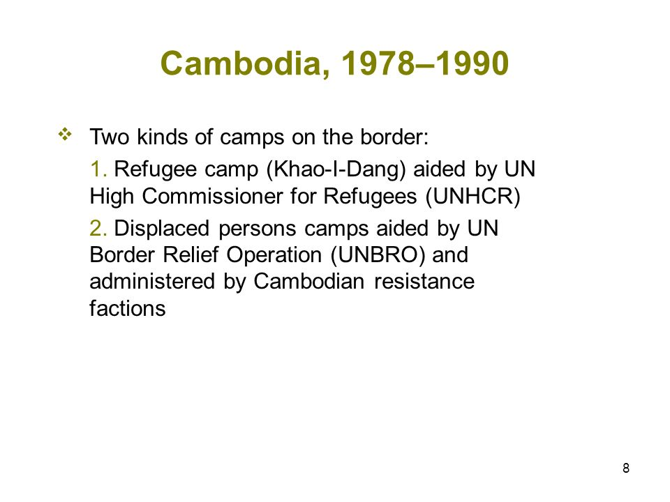 8 Cambodia, 1978–1990 Two kinds of camps on the border: 1. Refugee camp (Khao-I-Dang) aided by UN High Commissioner for Refugees (UNHCR) 2. Displaced