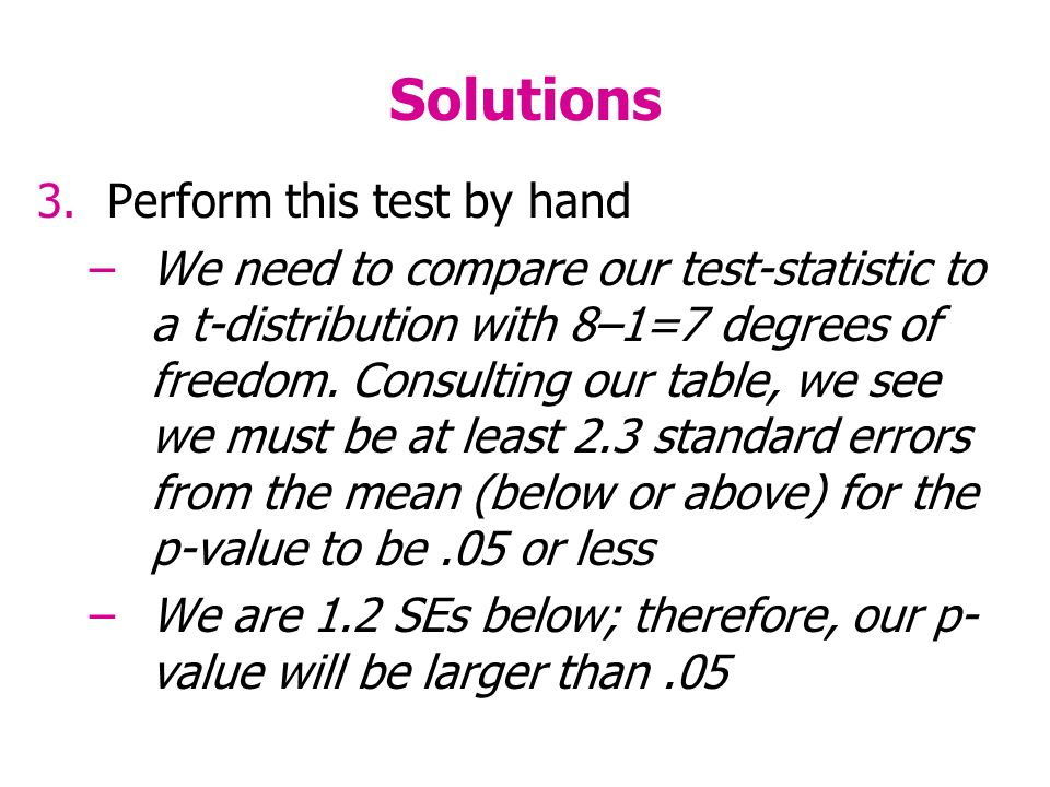 Solutions 3.Perform this test by hand –We need to compare our test-statistic to a t-distribution with 8–1=7 degrees of freedom.