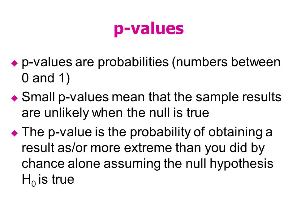 p-values p-values are probabilities (numbers between 0 and 1) Small p-values mean that the sample results are unlikely when the null is true The p-value is the probability of obtaining a result as/or more extreme than you did by chance alone assuming the null hypothesis H 0 is true