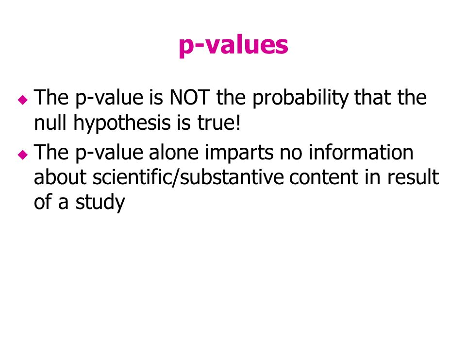 p-values The p-value is NOT the probability that the null hypothesis is true.