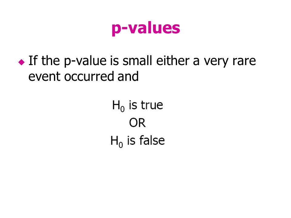 p-values If the p-value is small either a very rare event occurred and