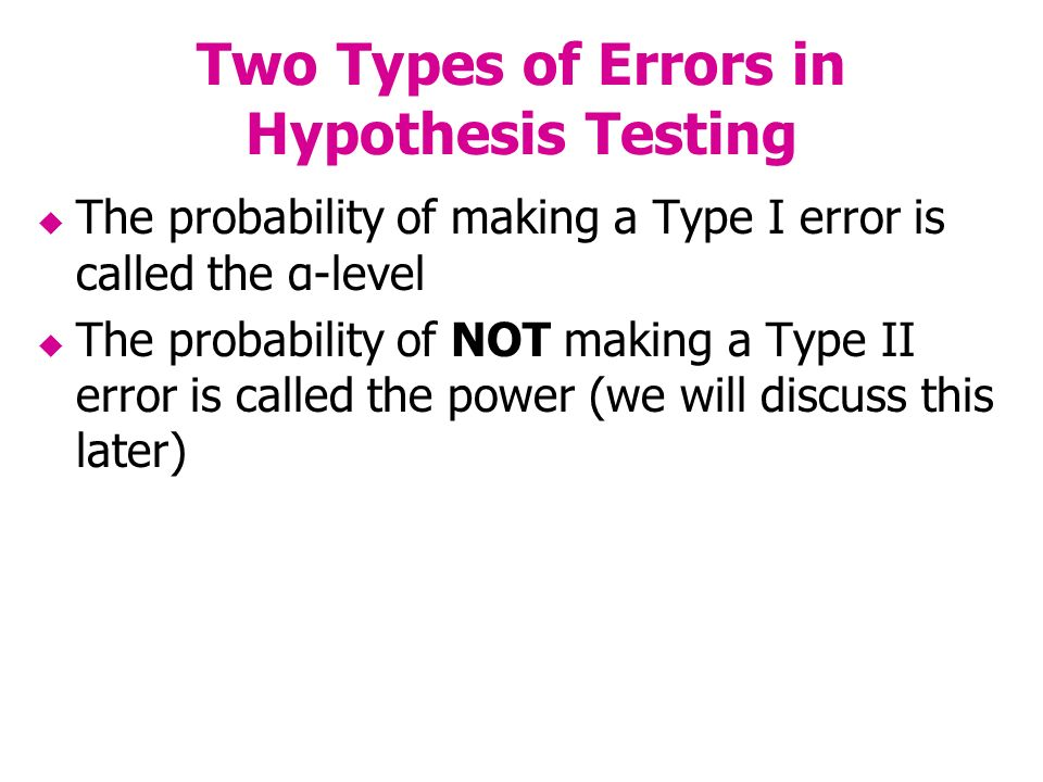 Two Types of Errors in Hypothesis Testing The probability of making a Type I error is called the α-level The probability of NOT making a Type II error is called the power (we will discuss this later)