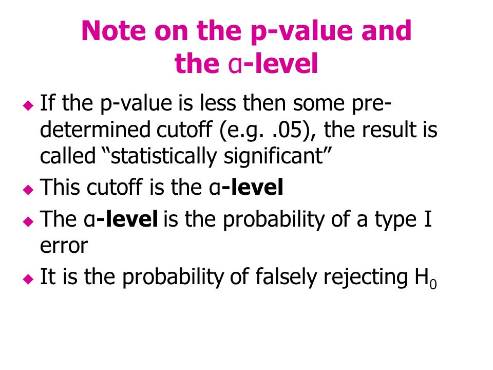 Note on the p-value and the α-level If the p-value is less then some pre- determined cutoff (e.g..05), the result is called statistically significant This cutoff is the α-level The α-level is the probability of a type I error It is the probability of falsely rejecting H 0