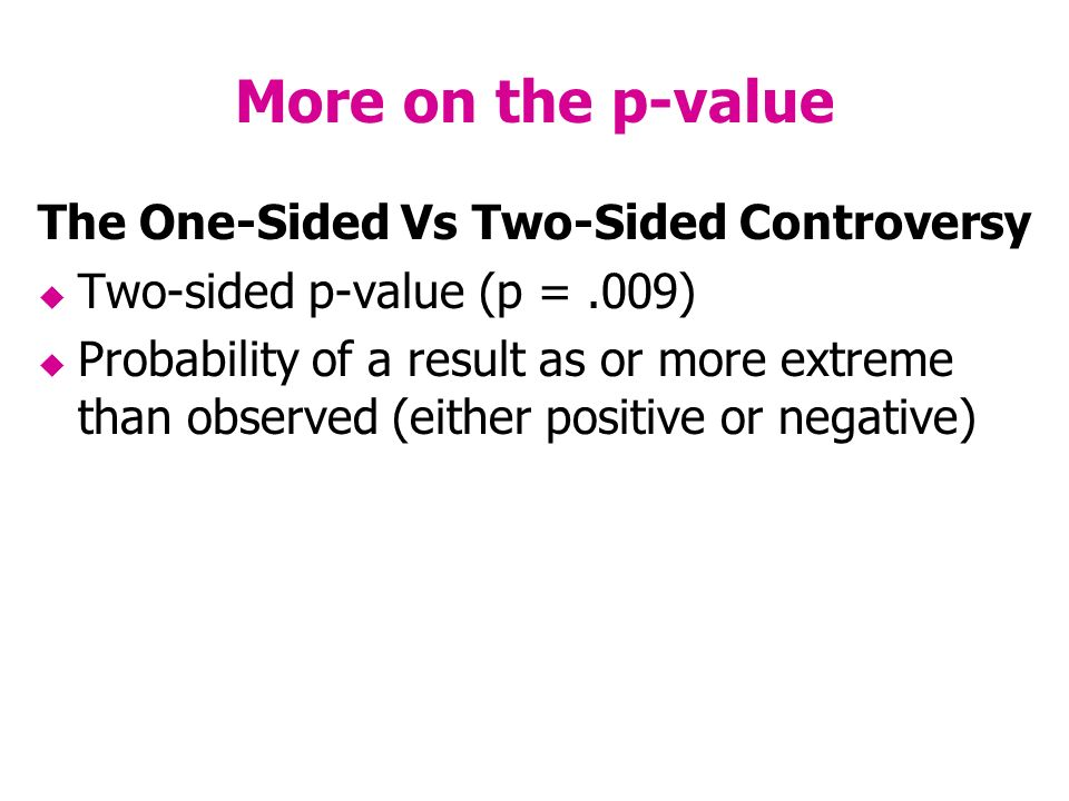 More on the p-value The One-Sided Vs Two-Sided Controversy Two-sided p-value (p =.009) Probability of a result as or more extreme than observed (either positive or negative)