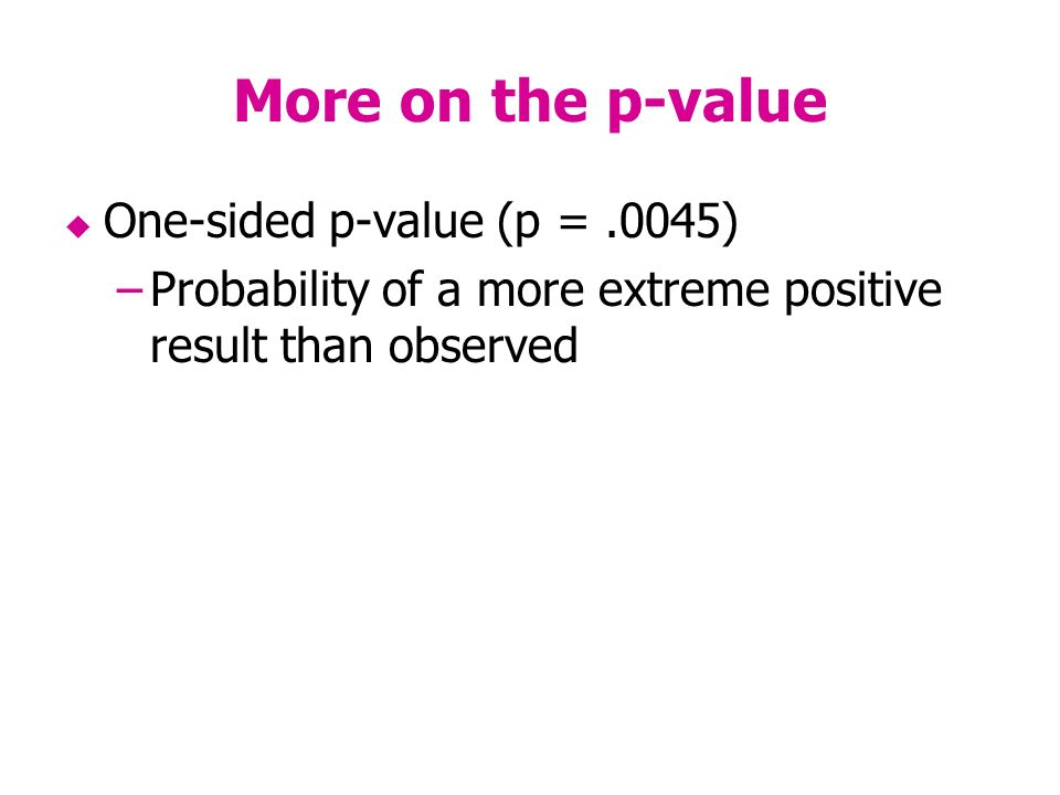 More on the p-value One-sided p-value (p =.0045) –Probability of a more extreme positive result than observed