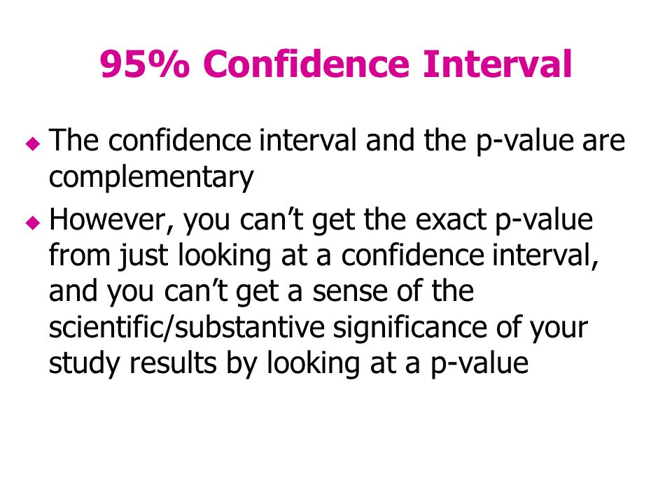 95% Confidence Interval The confidence interval and the p-value are complementary However, you cant get the exact p-value from just looking at a confidence interval, and you cant get a sense of the scientific/substantive significance of your study results by looking at a p-value