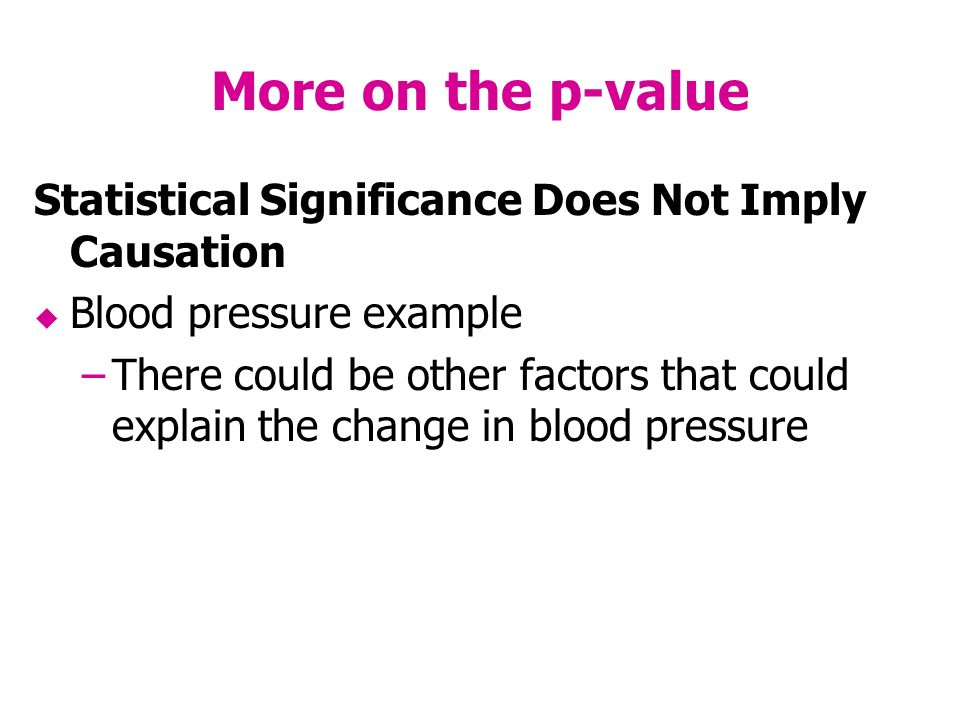 More on the p-value Statistical Significance Does Not Imply Causation Blood pressure example –There could be other factors that could explain the change in blood pressure