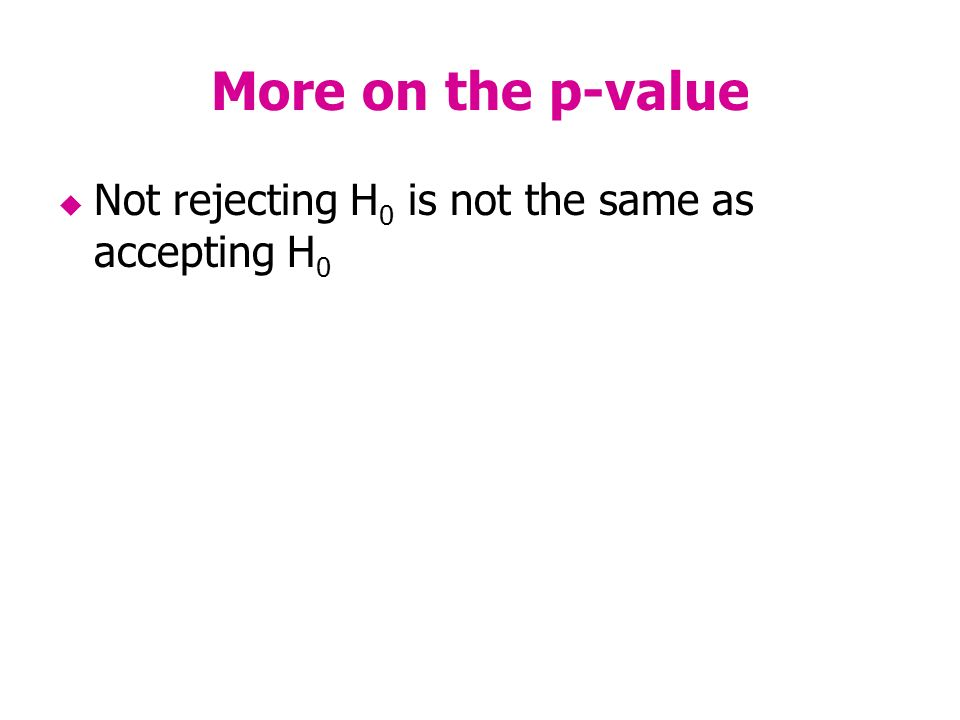 More on the p-value Not rejecting H 0 is not the same as accepting H 0