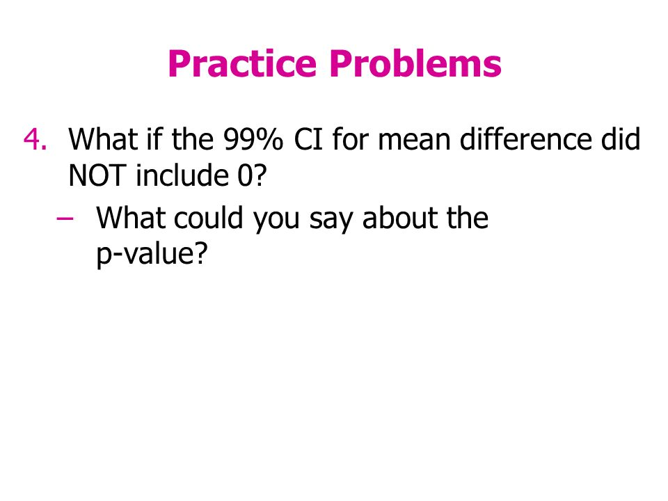 Practice Problems 4.What if the 99% CI for mean difference did NOT include 0.