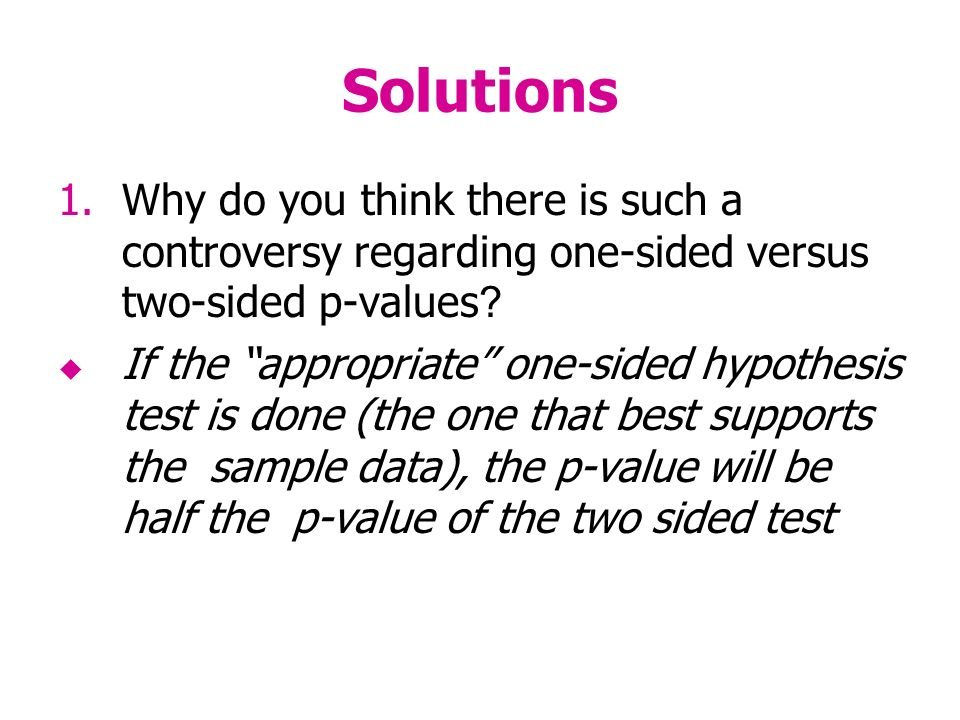 Solutions 1.Why do you think there is such a controversy regarding one-sided versus two-sided p-values .