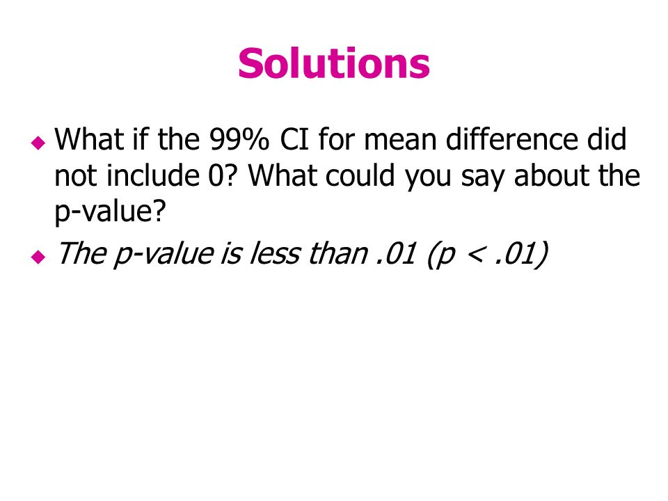 Solutions What if the 99% CI for mean difference did not include 0.