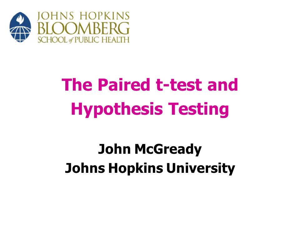 The Paired t-test and Hypothesis Testing John McGready Johns Hopkins University
