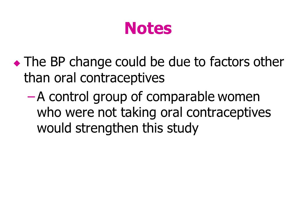 Notes The BP change could be due to factors other than oral contraceptives –A control group of comparable women who were not taking oral contraceptives would strengthen this study