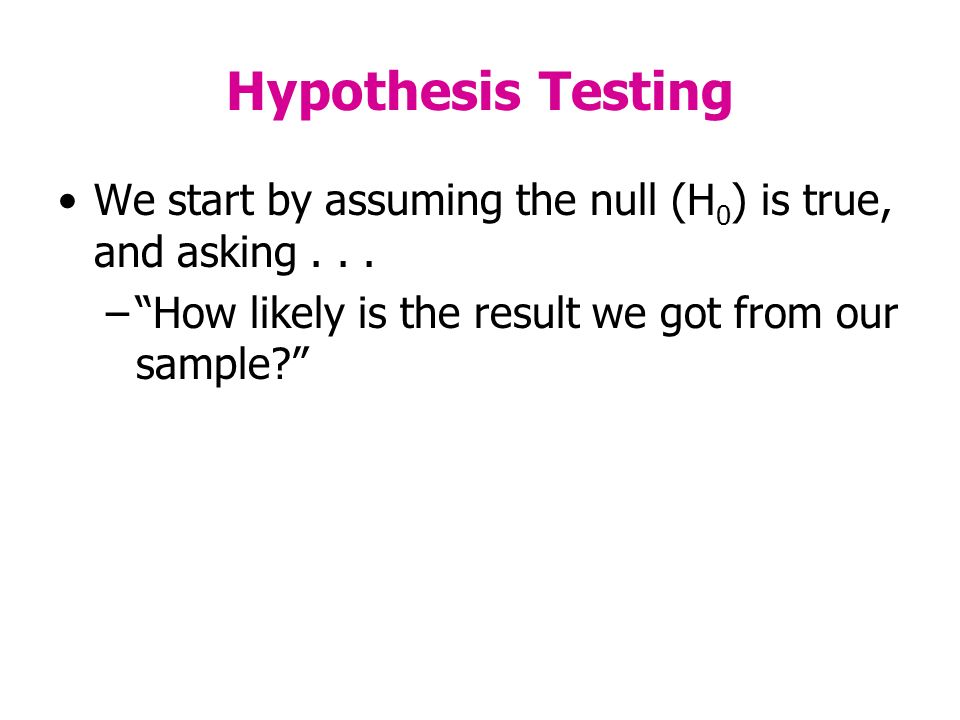 Hypothesis Testing We start by assuming the null (H 0 ) is true, and asking...