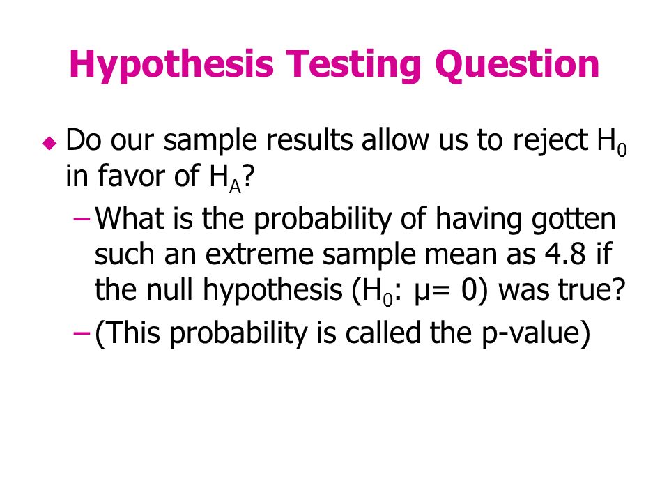 Hypothesis Testing Question Do our sample results allow us to reject H 0 in favor of H A .