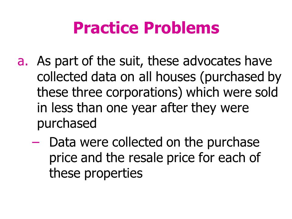 Practice Problems a.As part of the suit, these advocates have collected data on all houses (purchased by these three corporations) which were sold in less than one year after they were purchased –Data were collected on the purchase price and the resale price for each of these properties