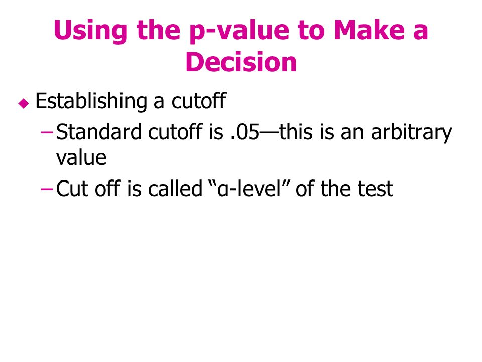 Using the p-value to Make a Decision Establishing a cutoff –Standard cutoff is.05this is an arbitrary value –Cut off is called α-level of the test