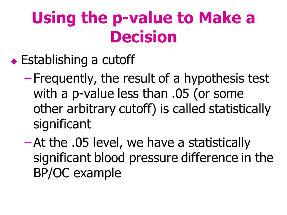 Using the p-value to Make a Decision Establishing a cutoff –Frequently, the result of a hypothesis test with a p-value less than.05 (or some other arbitrary cutoff) is called statistically significant –At the.05 level, we have a statistically significant blood pressure difference in the BP/OC example