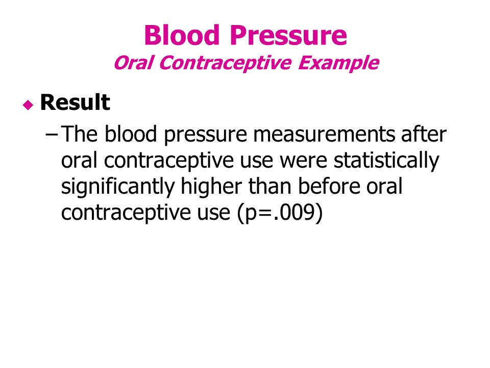 Blood Pressure Oral Contraceptive Example Result –The blood pressure measurements after oral contraceptive use were statistically significantly higher than before oral contraceptive use (p=.009)