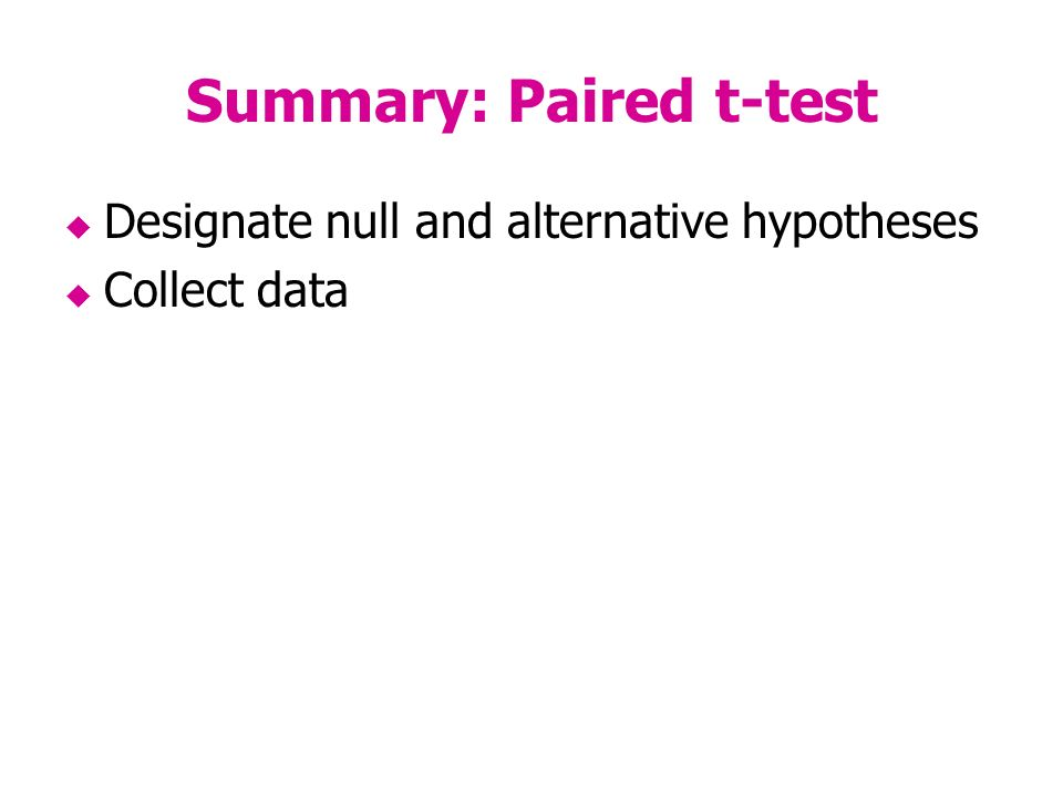 Summary: Paired t-test Designate null and alternative hypotheses Collect data