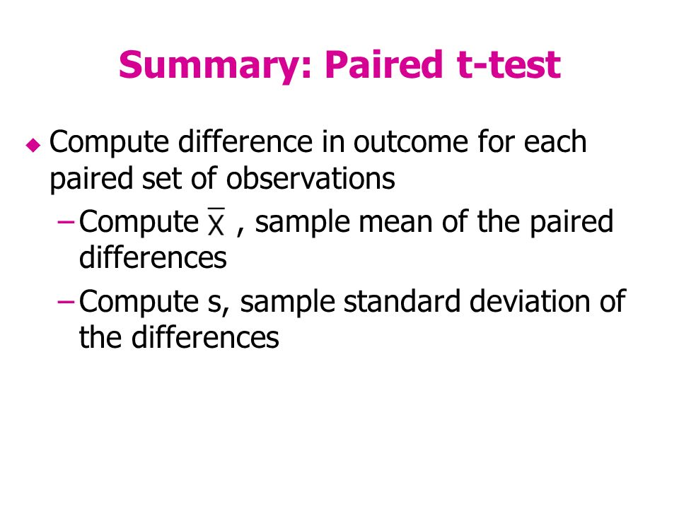 Summary: Paired t-test Compute difference in outcome for each paired set of observations –Compute, sample mean of the paired differences –Compute s, sample standard deviation of the differences
