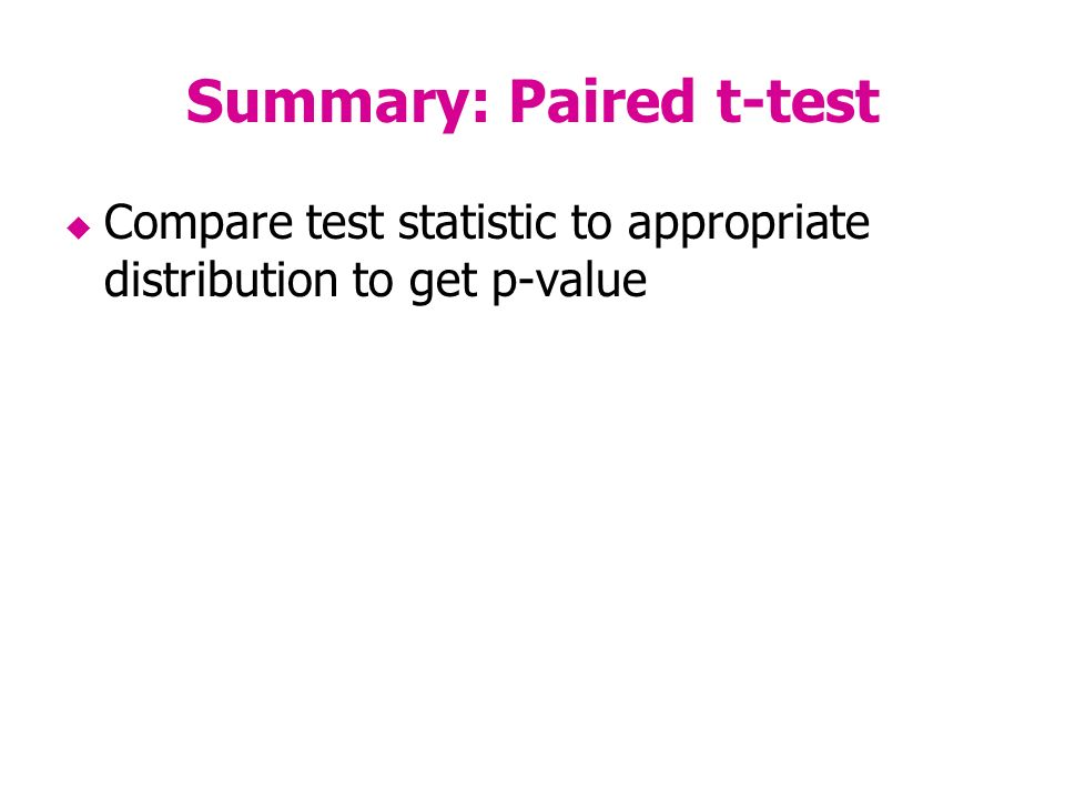 Summary: Paired t-test Compare test statistic to appropriate distribution to get p-value