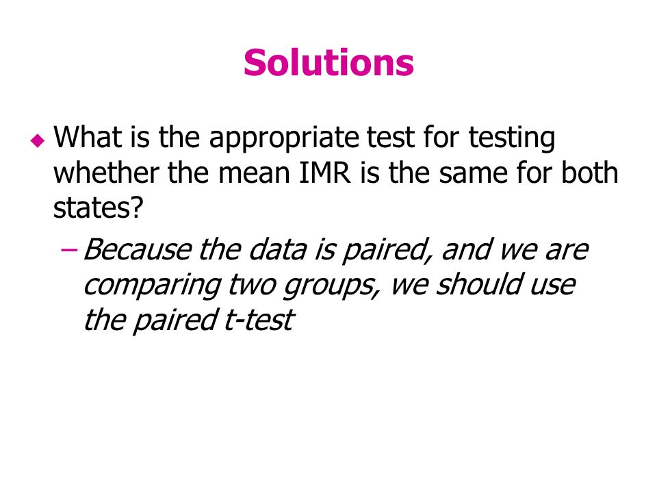 Solutions What is the appropriate test for testing whether the mean IMR is the same for both states.