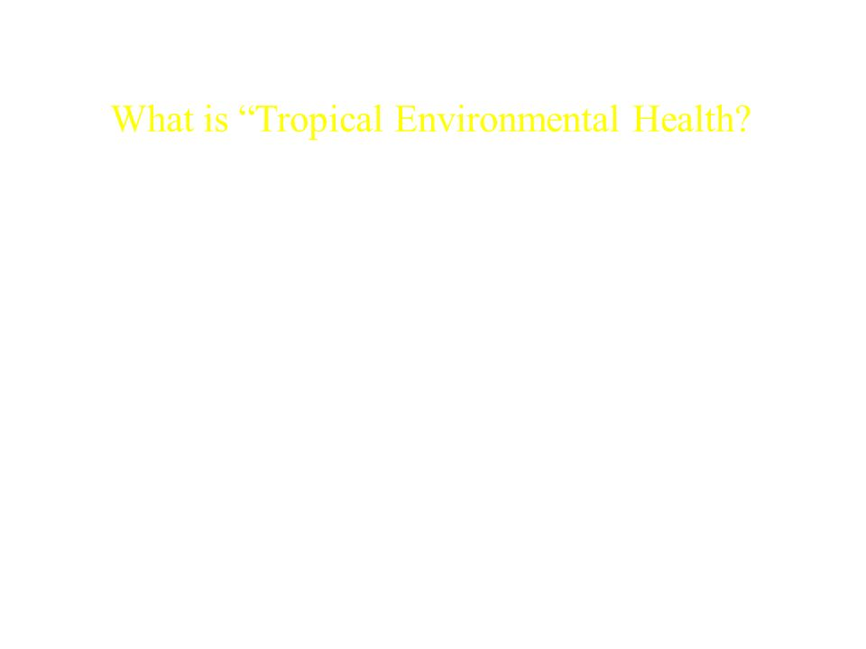 What is Tropical Environmental Health? Is environmental health different between tropics and temperate zones..? OK, then what conditions should we exa