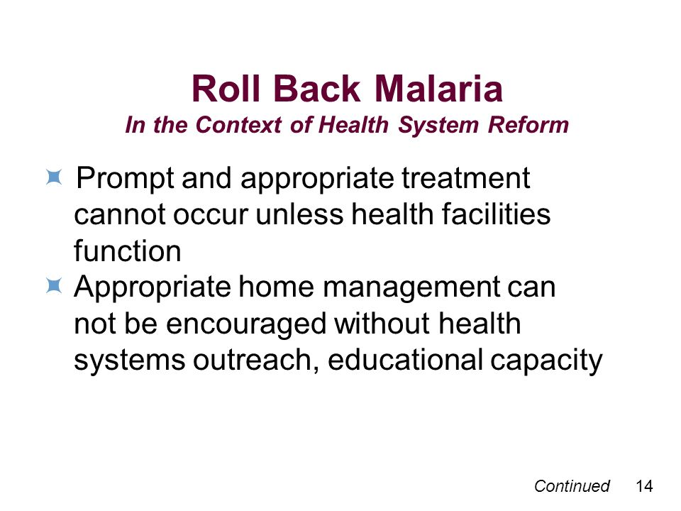 Continued 14 Roll Back Malaria In the Context of Health System Reform Prompt and appropriate treatment cannot occur unless health facilities function Appropriate home management can not be encouraged without health systems outreach, educational capacity